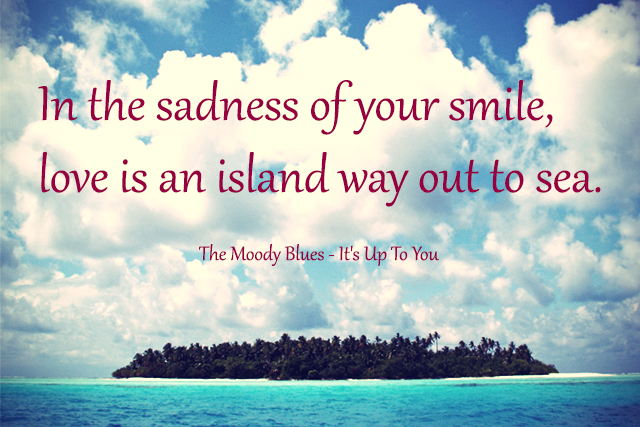 In the sadness of your smile, love is an island way out to sea.