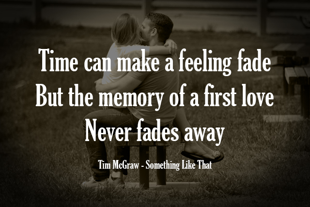 Time can make a feeling fade But the memory of a first love Never fades away