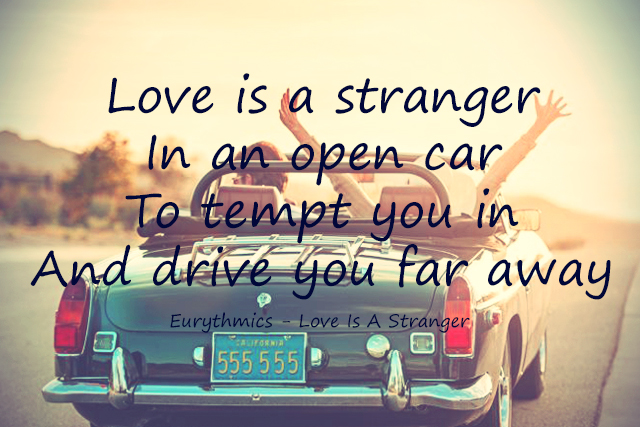 Love is a stranger In an open car To tempt you in And drive you far away
