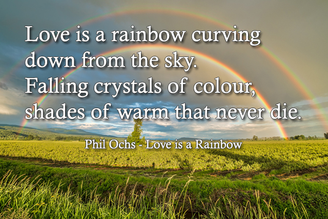 Love is a rainbow curving down from the sky Falling crystals of colour, shades of warm that never die